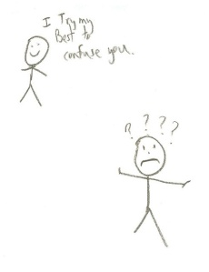 Smiling stick figure: I try my best to confuse you! Confused stick figure: ????